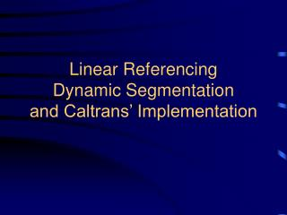 Linear Referencing Dynamic Segmentation and Caltrans� Implementation