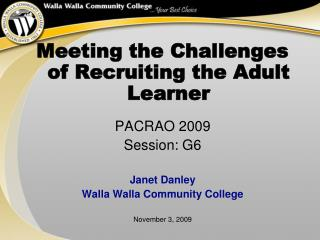 Meeting the Challenges of Recruiting the Adult Learner  PACRAO 2009 Session: G6  Janet Danley Walla Walla Community Coll