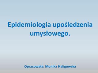 Epidemiologia upośledzenia umysłowego.  Opracowała: Monika Haligowska