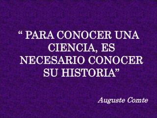 """"""" PARA CONOCER UNA CIENCIA, ES NECESARIO CONOCER SU HISTORIA"""" Auguste Comte"""