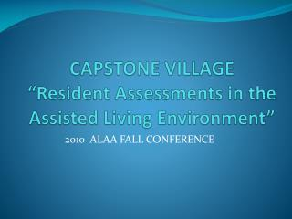"CAPSTONE VILLAGE ""Resident Assessments in the Assisted Living Environment"""