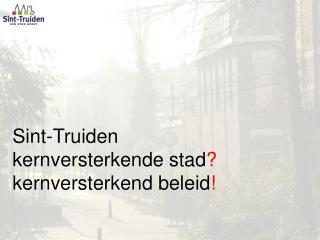 Sint-Truiden kernversterkende stad ? kernversterkend beleid !