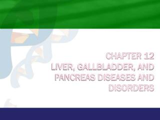 Chapter 12 Liver, Gallbladder, and Pancreas Diseases and Disorders