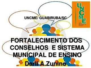 UNCME/ GUABIRUBA/SC  FORTALECIMENTO DOS CONSELHOS  E SISTEMA MUNICIPAL DE ENSINO Darli A.Zunino
