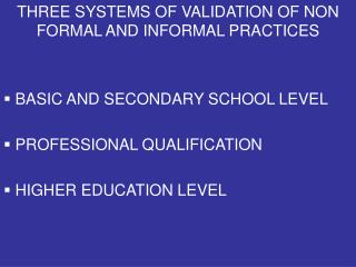 THREE SYSTEMS OF VALIDATION OF NON FORMAL AND INFORMAL PRACTICES  BASIC AND SECONDARY SCHOOL LEVEL