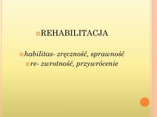REHABILITACJA habilitas - zręczność, sprawność re - zwrotność, przywrócenie