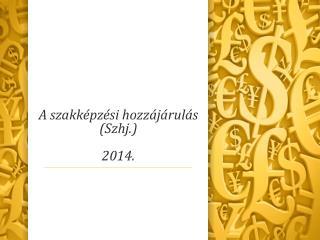 A szakk�pz�si hozz�j�rul�s  (Szhj.) 2014.