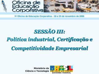SESSÃO III: Política industrial, Certificação e Competitividade Empresarial
