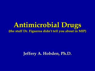 Antimicrobial Drugs (the stuff Dr. Figueroa didn't tell you about in MIP)
