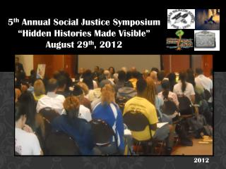 """5 th  Annual Social Justice Symposium  """"Hidden Histories Made Visible""""  August 29 th , 2012"""