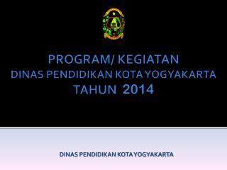 PROGRAM/ KEGIATAN  DINAS PENDIDIKAN KOTA YOGYAKARTA  TAHUN   2014