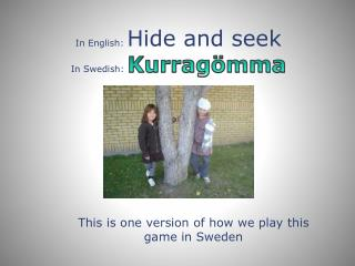 In English:  Hide  and  seek In Swedish:  Kurrag�mma
