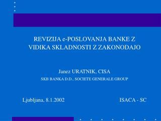 REVIZIJA e-POSLOVANJA BANKE Z  VIDIKA SKLADNOSTI Z ZAKONODAJO Janez URATNIK, CISA