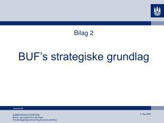 Bilag 2  BUF�s strategiske grundlag