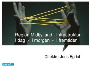 Region Midtjylland - Infrastruktur I dag  -  I morgen  -  I fremtiden