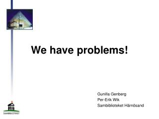 We have problems!