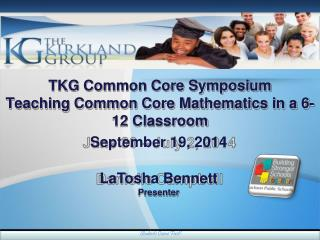 TKG Com m on Core  S ymposium Teaching Co m mon Core Mathe m atics in a  6 - 12 Classroom