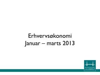 Erhvervsøkonomi Januar – marts 2013