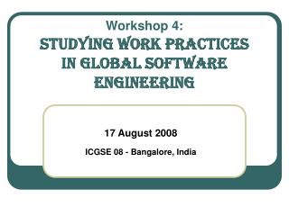 Workshop 4: Studying Work Practices  in GLOBAL SOFTWARE ENgineering