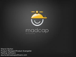 Sharon Burton Product Manager/Product Evangelist MadCap Software sburton@madcapsoftware