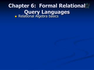 Chapter 6:   Formal Relational  Query Languages