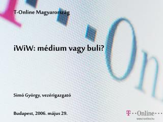 T-Online Magyarorsz g    iWiW: m dium vagy buli      Sim  Gy rgy, vez rigazgat    Budapest, 2006. m jus 29.