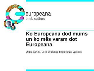 Ko Europeana dod mums un ko mēs varam dot Europeana