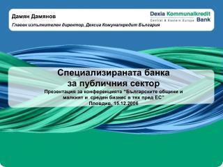 """Специализираната банка за публичния сектор Презентация за конференцията """"Българските общини и"""