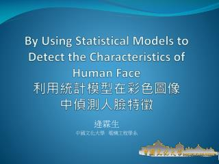 By Using Statistical Models to Detect the Characteristics of Human Face 利用統計模型在彩色圖像 中偵測人臉特徵