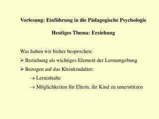 Vorlesung: Einführung in die Pädagogische Psychologie Heutiges Thema: Erziehung
