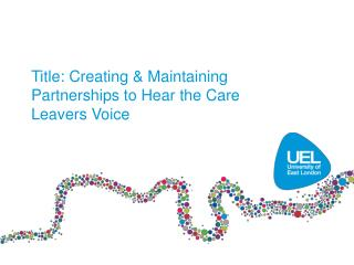 Title: Creating & Maintaining Partnerships to Hear the Care Leavers Voice