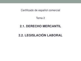 Certificado  de  español comercial Tema 2 2.1. DERECHO MERCANTIL 2.2. LEGISLACIÓN LABORAL