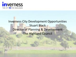 Inverness City Development Opportunities Stuart Black Director of Planning & Development