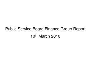 Public Service Board Finance Group Report 10 th  March 2010
