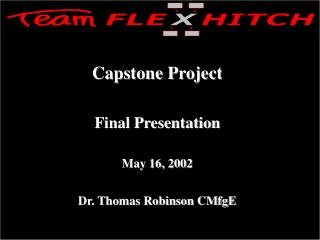 Capstone Project Final Presentation May 16, 2002 Dr. Thomas Robinson CMfgE