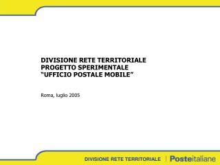 """DIVISIONE RETE TERRITORIALE PROGETTO SPERIMENTALE """"UFFICIO POSTALE MOBILE"""" Roma, luglio 2005"""