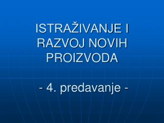 ISTRAŽIVANJE I RAZVOJ NOVIH PROIZVODA  - 4. predavanje -