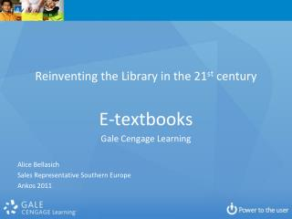 Reinventing the Library in the 21st century  E-textbooks Gale Cengage Learning  Alice Bellasich Sales Representative Sou