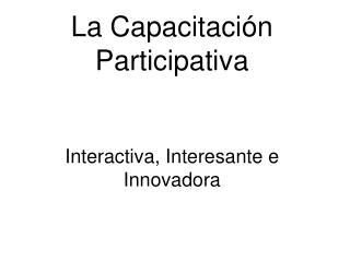 La Capacitaci�n Participativa Interactiva, Interesante e Innovadora
