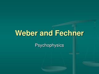 Weber and Fechner