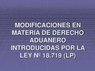 MODIFICACIONES EN MATERIA DE DERECHO ADUANERO INTRODUCIDAS POR LA LEY Nº 18.719 (LP)