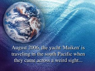 August 2006, the yacht Maiken is traveling in the south Pacific when they came across a weird sight...