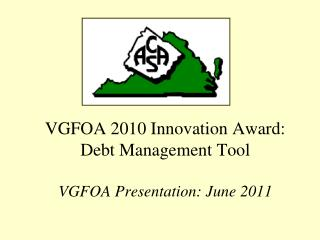 VGFOA 2010 Innovation Award: Debt Management Tool VGFOA Presentation: June 2011