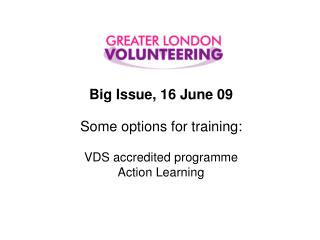 Big Issue, 16 June 09 Some options for training: VDS accredited programme Action Learning