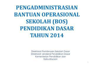 PENGADMINISTRASIAN BANTUAN OPERASIONAL SEKOLAH (BOS) PENDIDIKAN DASAR  TAHUN 2014
