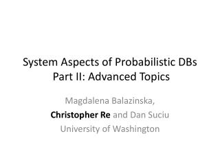 System Aspects of Probabilistic DBs  Part II: Advanced Topics