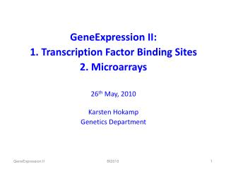 GeneExpression II: 1. Transcription Factor Binding Sites 2. Microarrays 26 th  May, 2010