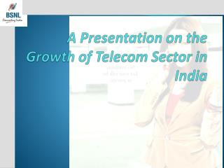 A Presentation on the Growth of Telecom Sector in India