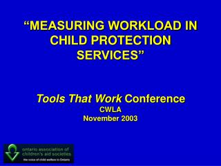 """MEASURING WORKLOAD IN CHILD PROTECTION SERVICES"" Tools That Work  Conference CWLA November 2003"