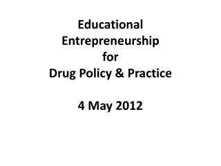Educational  Entrepreneurship  for  Drug Policy & Practice  4 May 2012